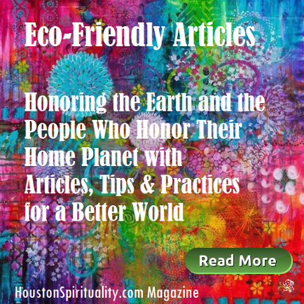 Eco-Friendly Articles, Videos, Tips & Practices, Houston Spirituality Magazine.
