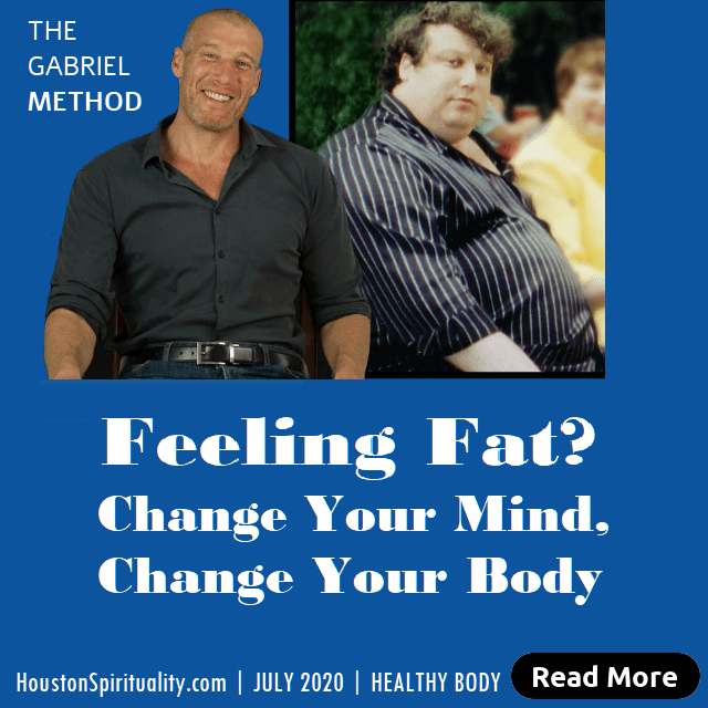 Feeling Fat, Change Your Mind, Change Your Body, Gabriel Method. July 2020