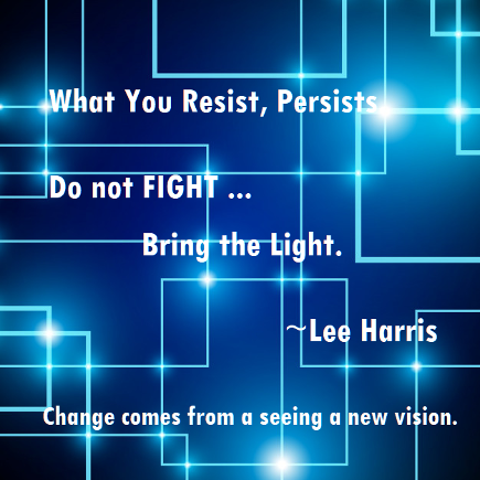 Inspiration: Do not fight, bring the light. Lee Harris. What you resist persists.