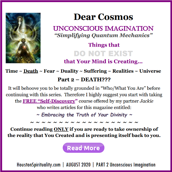 8-2020 Dear Cosmos Unconscious Imagination. Is Death Real?