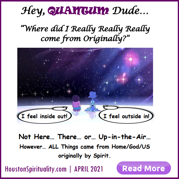 Hey Quantum Dude, Where Did I Come from?