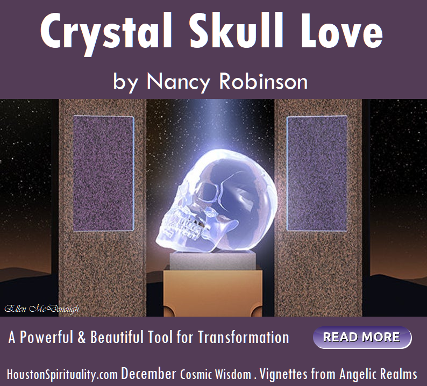 Crystal Skull Love, a powerful tool for transformation by Nancy Robinson. Vignettes from Angelic Realms HSM DEC Cosmic Wisdom