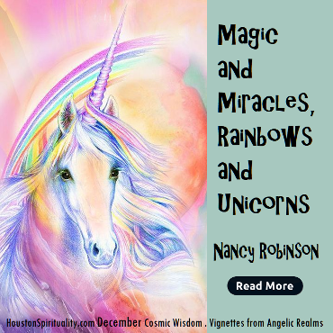 Magic and Miracles Rainbows and Unicorns by Nancy Robinson, Cosmic Wisdom, December, Houston Spirituality Magazine