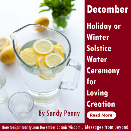 Holiday or Winter Solstice Water Ceremony for Creation. Sandy Penny. Messages from Beyond. HSM December Cosmic Wisdom