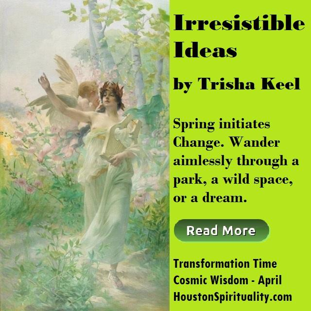 Irresistible Ideas by Trisha Keel, Transformation Time, Cosmic Wisdom April, Houston Spirituality Mag article link image