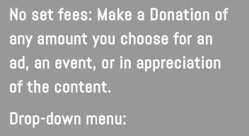 No set fees. Make a Donation of any amount your choose for an ad, an event, or in appreciation for the content.