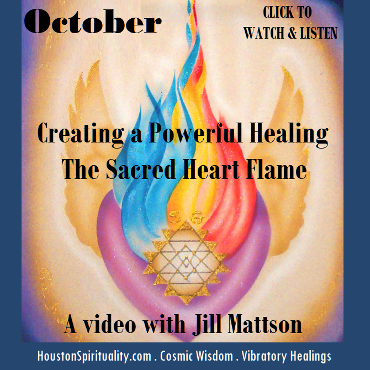 Creating a Powerful Healing. The Sacred Heart Flame. A Video with Jill Mattson. HSM October Cosmic Wisdom