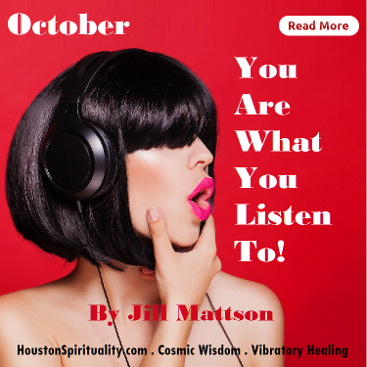 You Are What You Listen To by Jill Mattson. Vibratory healing. HSM October Cosmic Wisdom