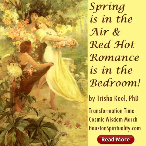 Spring is in the Air & Red Hot Romance is in the Bedroom. by Trisha Keel, March Cosmic Wisdom, Transformation Time, Houston Spirituality Mag
