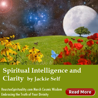 Spirituality Intelligence and Clarity by Jackie Self, Cosmic Wisdom column Embrace Your Divinity, Houston Spirituality Magazine