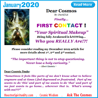 Dear Cosmos. First Contact. Your Spiritual Makeup. Houston Spirituality January 2020 Cosmic Wisdom