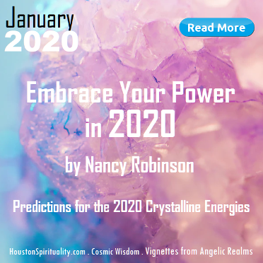 Embrace Your Power in 2020 by Nancy Robinson. Vignettes from Angelic Realms..Houston Spirituality. Cosmic Wisdom. January 2020