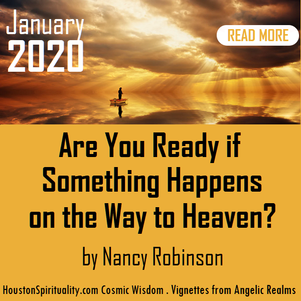 Are You Ready if Something Happens on the Way to Heave by Nancy Robinson, Vignettes from Angelic Realms. HoustonSpirituality Magazine. Cosmic Wisdom