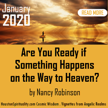 Are You Ready if Something Happen on the Way to Heaven? by Nancy Robinson. Vignettes from Angelic Realms..Houston Spirituality. Cosmic Wisdom. January 2020