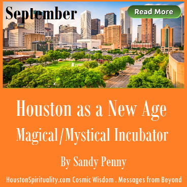 Houston as a New Age Magical/Mystical Incubator by Sandy Penny