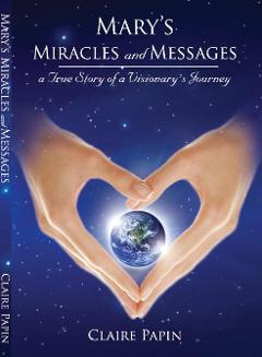 Mary's Miracles and Messages by Claire Papin, A True Visionary's Journey