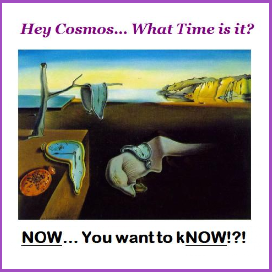Hey Cosmos ... What Time is it? NOW. Dear Cosmos. July 2020