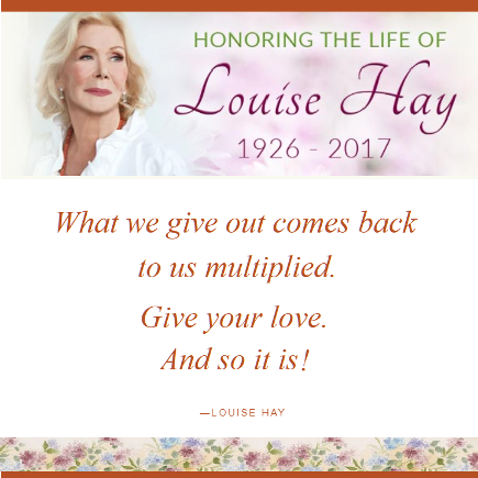 Louise Hay. What we give out comes back to us multiplied. Give your love. And so it is.