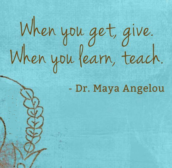 Maya Angelou, when you get, give, when you learn, teach