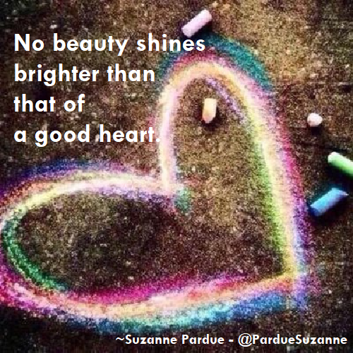 No beauty shines brighter than that of a good heart by Suzanne Pardue