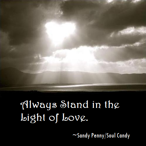Always stand in the light of love. Sandy Penny