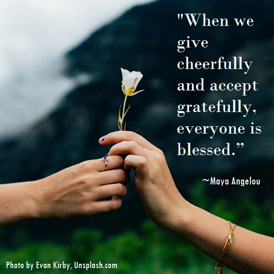 When we give cheerfully and accept gratefully, everyone is blessed. Maya Angelou.