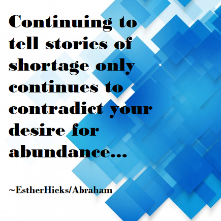 Continuing to tell stories of shortage only continues to contradict your desire for abundance. Esther Hicks/Abraham