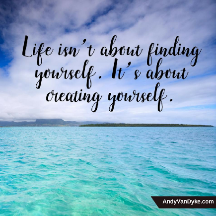 Life isn't about finding yourself. It's about creating yourself. Andy Van Dyke