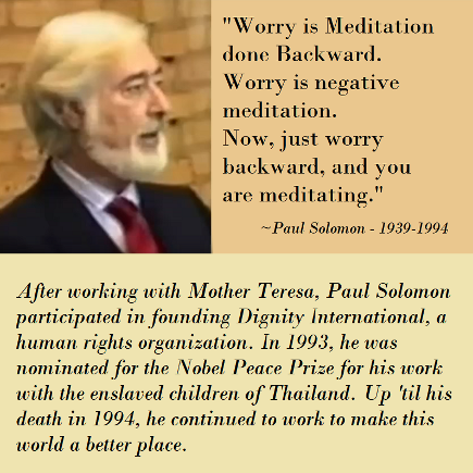 Worry is Meditation done backward. Paul Solomon
