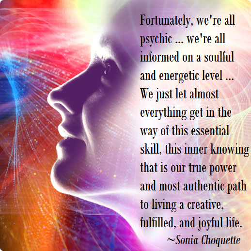 Fortunately we're all psychic. We're all informed on a soulful an energetic level. Sonia Choquette.