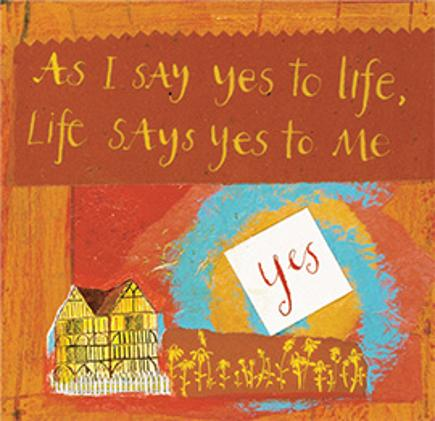 As I say yes to life, Life says yes to me.