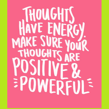Thoughts have energy. Make sue your thoughts are positive and powerful.