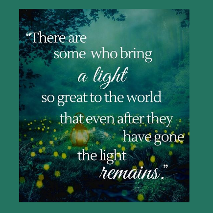 There are some who bring a light so great to the world that even after they have gone, the light remains