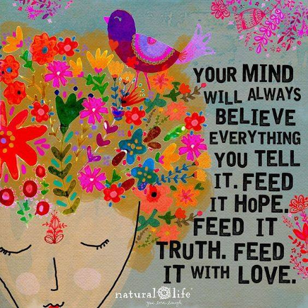 Your mind will always believe everything you tell it. Feed it hope. Feed it truth. Feed it Love.