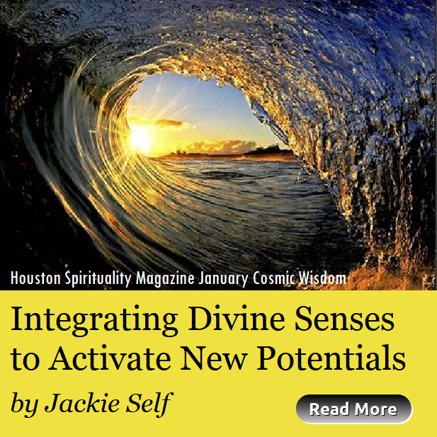 Integrating Divine Senses to Activate new Potentials by Jackie Self, Cosmic Wisdom, Houston Spirituality Magazine January 2019