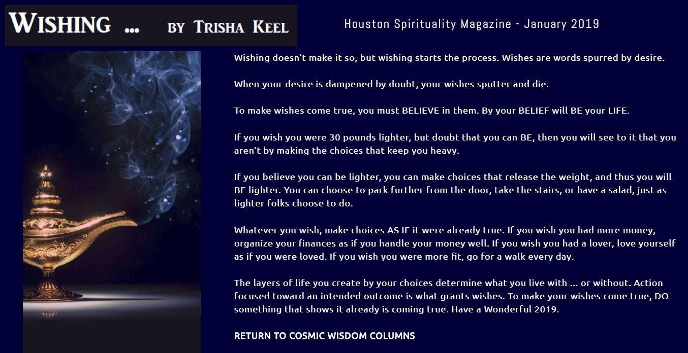 Wishing by Trisha Keel, Cosmic Wisdom, Transformation Time. January Houston Spirituality Magazine. Wishing doesn't make it so, but wishing starts the process. Wishes are words spurred by desire.  When your desire is dampened by doubt, your wishes sputter and die.  To make wishes come true, you must BELIEVE in them. By your BELIEF will BE your LIFE.  If you wish you were 30 pounds lighter, but doubt that you can BE, then you will see to it that you aren't by making the choices that keep you heavy.  If you believe you can be lighter, you can make choices that release the weight, and thus you will BE lighter. You can choose to park further from the door, take the stairs, or have a salad, just as lighter folks choose to do.  Whatever you wish, make choices AS IF it were already true. If you wish you had more money, organize your finances as if you handle your money well. If you wish you had a lover, love yourself as if you were loved. If you wish you were more fit, go for a walk every day.  The layers of life you create by your choices determine what you live with ... or without. Action focused toward an intended outcome is what grants wishes. To make your wishes come true, DO something that shows it already is coming true. Have a Wonderful 2019.