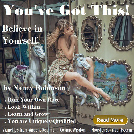 You've Got This . Believe in Yourself by Nancy Robinson. Vignettes from Angelic Realms. Cosmic Wisdom . HoustonSpirituality.com