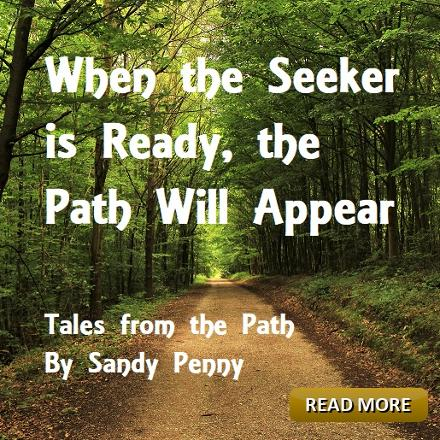 Tales from the Path: When the Seeker is Ready, the Path will Appear. Sandy Penny