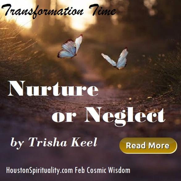 Nurture or Neglect by Trisha Keel, Transformation Time, Cosmic Wisdom, Houston Spirituality Mag, Feb.