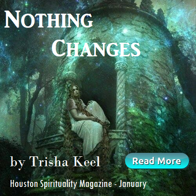 Nothing Changes by Trisha Keel, Transformation Time, Cosmic Wisdom, Houston Spirituality Magazine, January 2019.